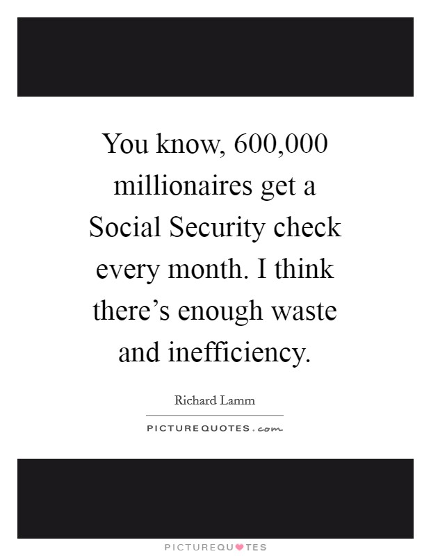 You know, 600,000 millionaires get a Social Security check every month. I think there's enough waste and inefficiency Picture Quote #1