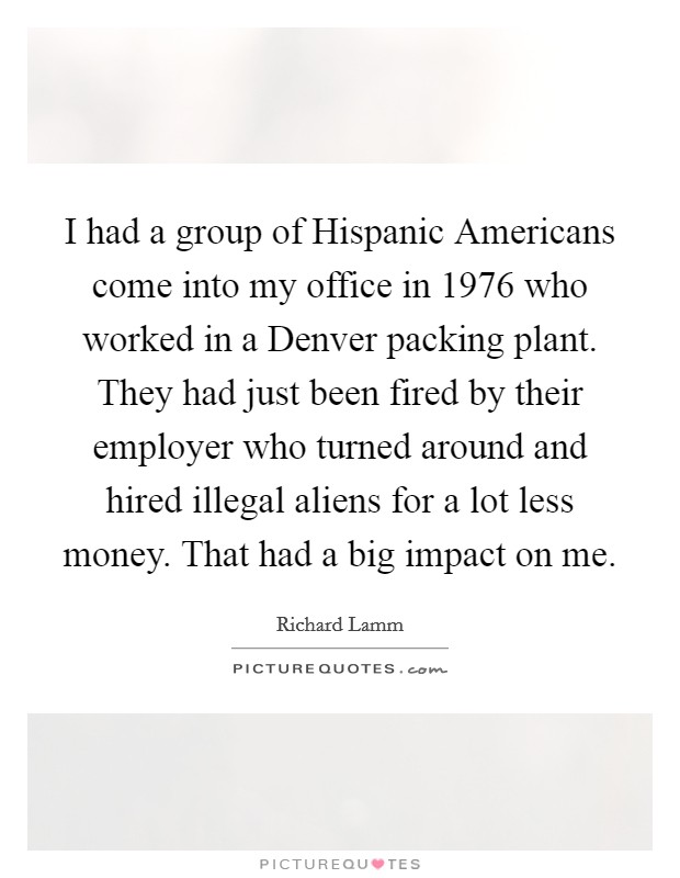 I had a group of Hispanic Americans come into my office in 1976 who worked in a Denver packing plant. They had just been fired by their employer who turned around and hired illegal aliens for a lot less money. That had a big impact on me Picture Quote #1