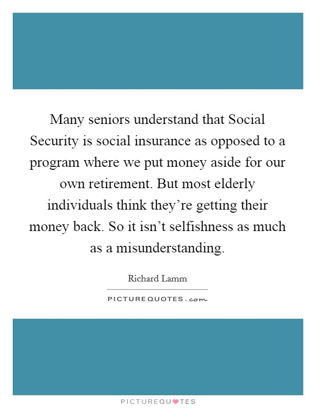 Many seniors understand that Social Security is social insurance as opposed to a program where we put money aside for our own retirement. But most elderly individuals think they're getting their money back. So it isn't selfishness as much as a misunderstanding Picture Quote #1