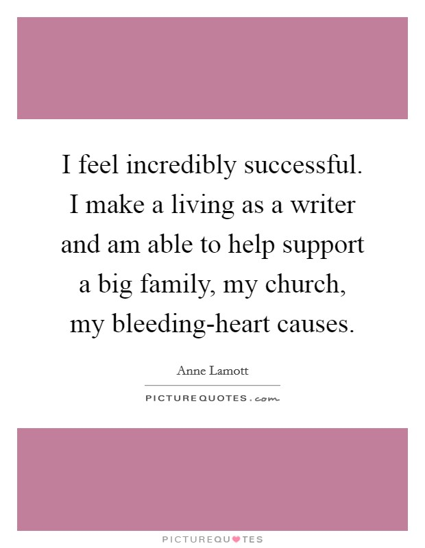 I feel incredibly successful. I make a living as a writer and am able to help support a big family, my church, my bleeding-heart causes Picture Quote #1