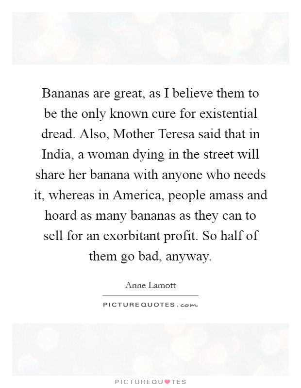 Bananas are great, as I believe them to be the only known cure for existential dread. Also, Mother Teresa said that in India, a woman dying in the street will share her banana with anyone who needs it, whereas in America, people amass and hoard as many bananas as they can to sell for an exorbitant profit. So half of them go bad, anyway Picture Quote #1