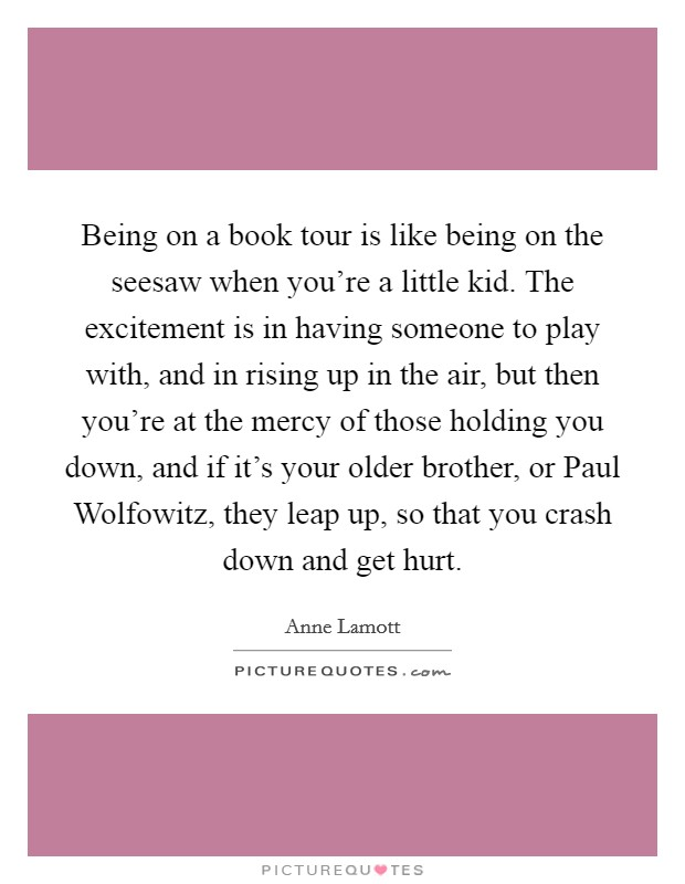 Being on a book tour is like being on the seesaw when you're a little kid. The excitement is in having someone to play with, and in rising up in the air, but then you're at the mercy of those holding you down, and if it's your older brother, or Paul Wolfowitz, they leap up, so that you crash down and get hurt Picture Quote #1