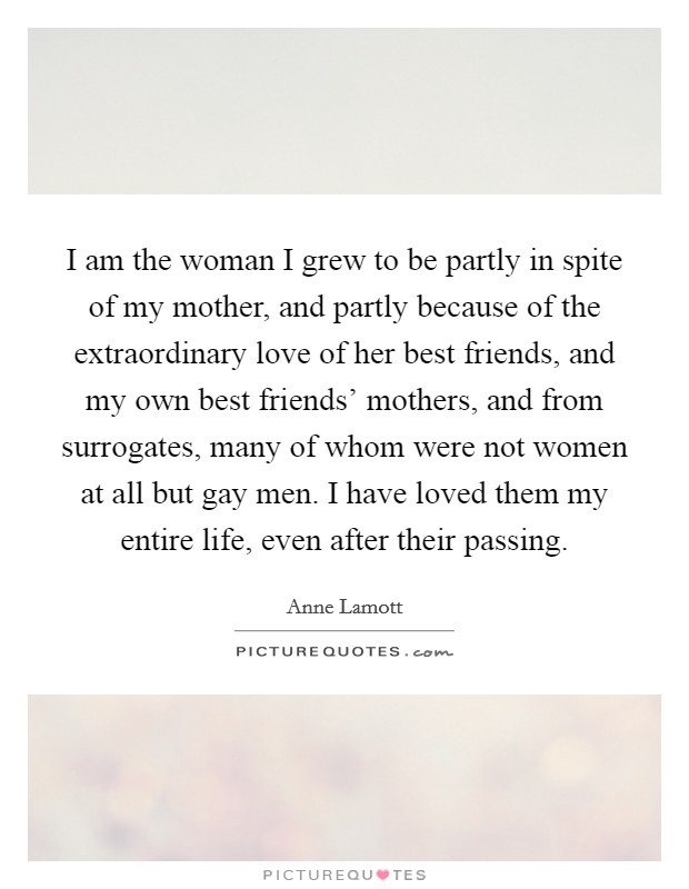 I am the woman I grew to be partly in spite of my mother, and partly because of the extraordinary love of her best friends, and my own best friends' mothers, and from surrogates, many of whom were not women at all but gay men. I have loved them my entire life, even after their passing Picture Quote #1