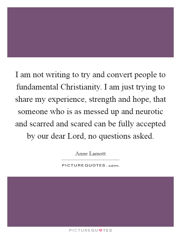 I am not writing to try and convert people to fundamental Christianity. I am just trying to share my experience, strength and hope, that someone who is as messed up and neurotic and scarred and scared can be fully accepted by our dear Lord, no questions asked Picture Quote #1
