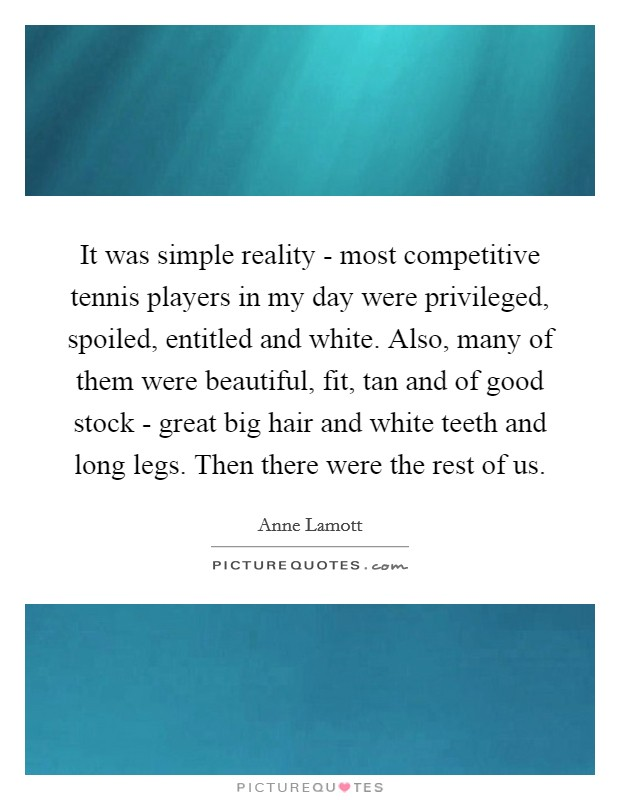 It was simple reality - most competitive tennis players in my day were privileged, spoiled, entitled and white. Also, many of them were beautiful, fit, tan and of good stock - great big hair and white teeth and long legs. Then there were the rest of us Picture Quote #1