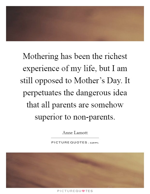 Mothering has been the richest experience of my life, but I am still opposed to Mother's Day. It perpetuates the dangerous idea that all parents are somehow superior to non-parents Picture Quote #1