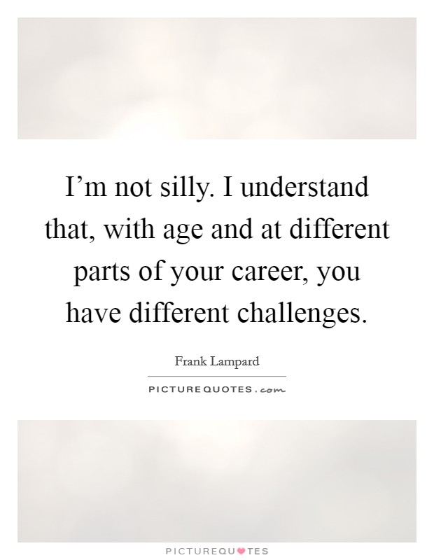 I'm not silly. I understand that, with age and at different parts of your career, you have different challenges Picture Quote #1
