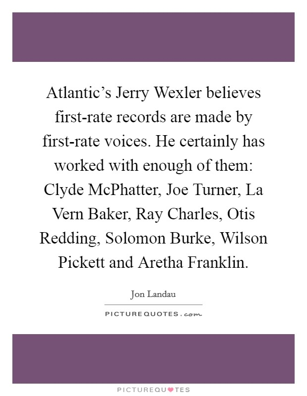 Atlantic's Jerry Wexler believes first-rate records are made by first-rate voices. He certainly has worked with enough of them: Clyde McPhatter, Joe Turner, La Vern Baker, Ray Charles, Otis Redding, Solomon Burke, Wilson Pickett and Aretha Franklin Picture Quote #1