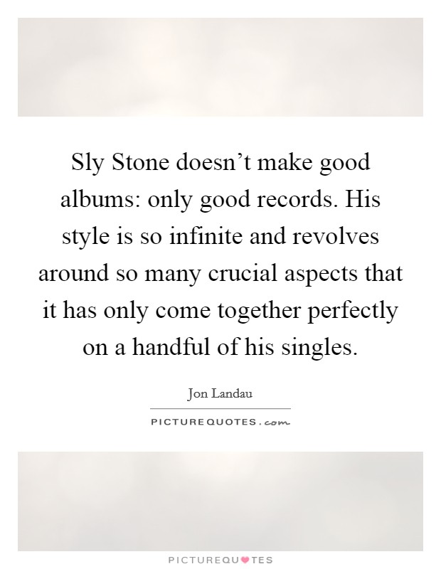 Sly Stone doesn't make good albums: only good records. His style is so infinite and revolves around so many crucial aspects that it has only come together perfectly on a handful of his singles Picture Quote #1