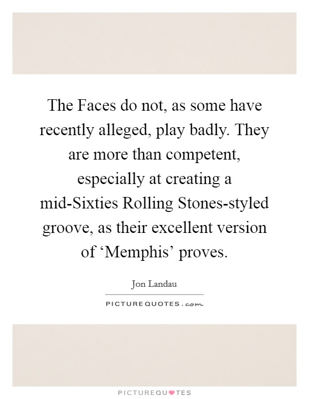 The Faces do not, as some have recently alleged, play badly. They are more than competent, especially at creating a mid-Sixties Rolling Stones-styled groove, as their excellent version of 'Memphis' proves Picture Quote #1