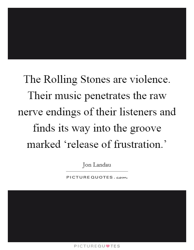 The Rolling Stones are violence. Their music penetrates the raw nerve endings of their listeners and finds its way into the groove marked 'release of frustration.' Picture Quote #1