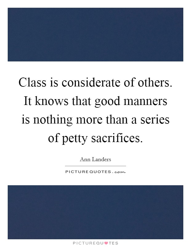 Class is considerate of others. It knows that good manners is nothing more than a series of petty sacrifices Picture Quote #1