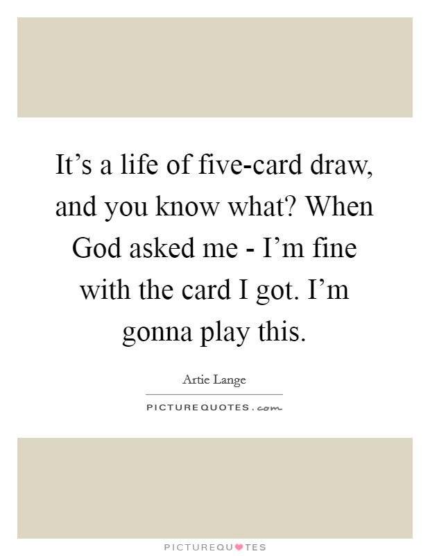 It's a life of five-card draw, and you know what? When God asked me - I'm fine with the card I got. I'm gonna play this Picture Quote #1