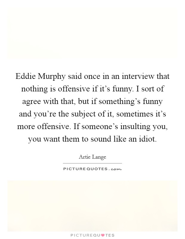 Eddie Murphy said once in an interview that nothing is offensive if it's funny. I sort of agree with that, but if something's funny and you're the subject of it, sometimes it's more offensive. If someone's insulting you, you want them to sound like an idiot Picture Quote #1
