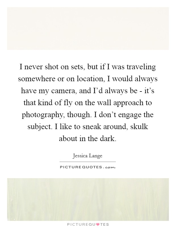 I never shot on sets, but if I was traveling somewhere or on location, I would always have my camera, and I'd always be - it's that kind of fly on the wall approach to photography, though. I don't engage the subject. I like to sneak around, skulk about in the dark Picture Quote #1