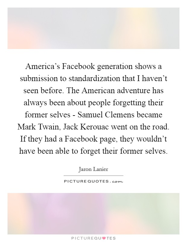 America's Facebook generation shows a submission to standardization that I haven't seen before. The American adventure has always been about people forgetting their former selves - Samuel Clemens became Mark Twain, Jack Kerouac went on the road. If they had a Facebook page, they wouldn't have been able to forget their former selves Picture Quote #1