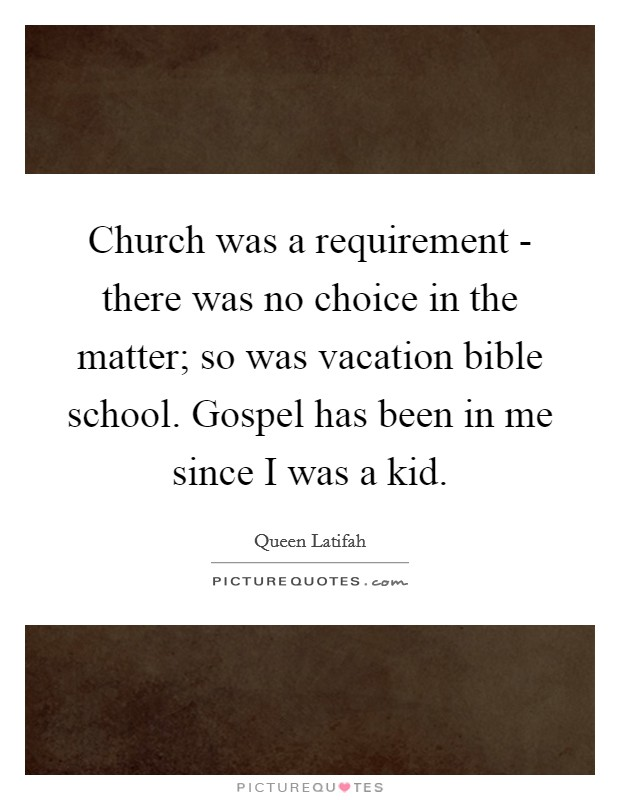 Church was a requirement - there was no choice in the matter; so was vacation bible school. Gospel has been in me since I was a kid Picture Quote #1