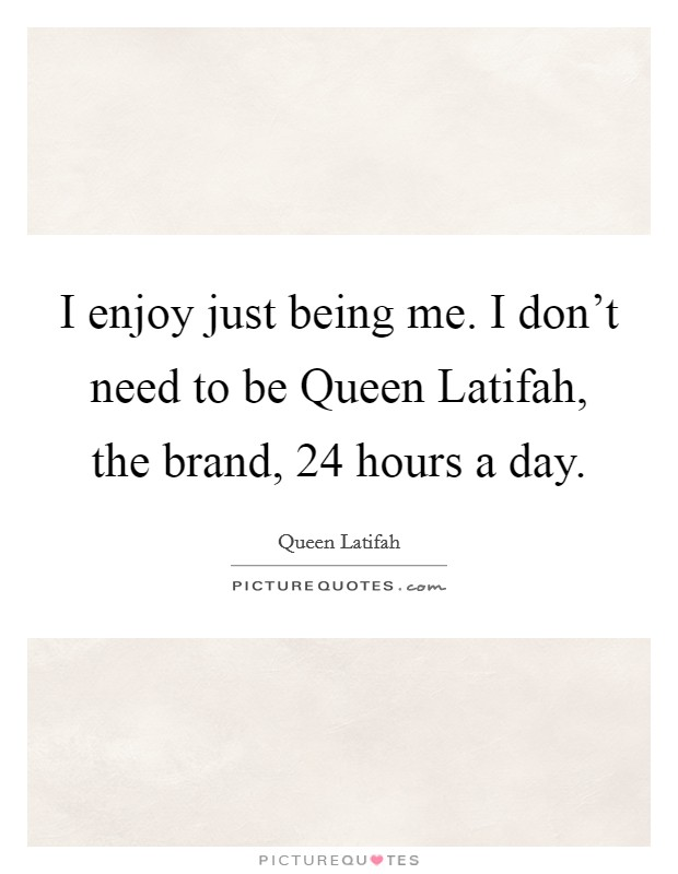 I enjoy just being me. I don't need to be Queen Latifah, the brand, 24 hours a day Picture Quote #1