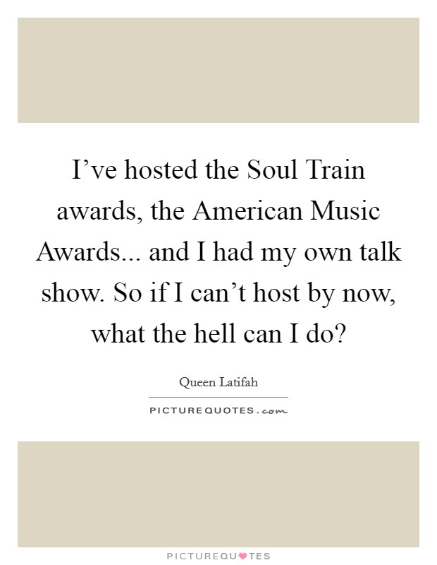 I've hosted the Soul Train awards, the American Music Awards... and I had my own talk show. So if I can't host by now, what the hell can I do? Picture Quote #1