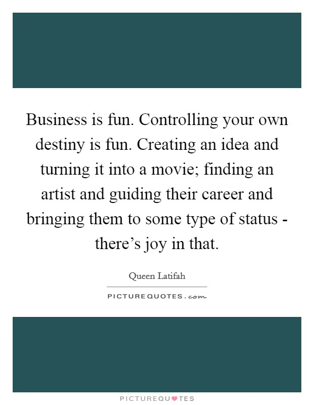 Business is fun. Controlling your own destiny is fun. Creating an idea and turning it into a movie; finding an artist and guiding their career and bringing them to some type of status - there's joy in that Picture Quote #1