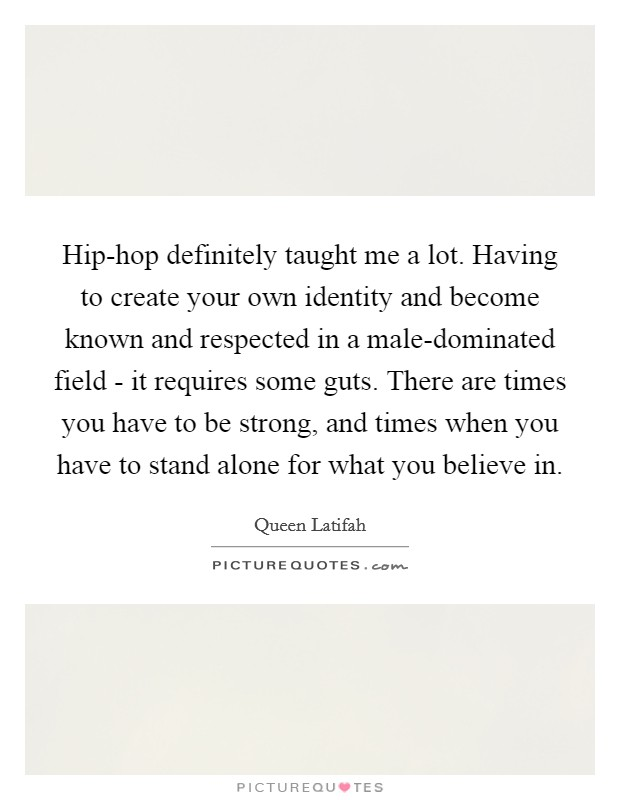 Hip-hop definitely taught me a lot. Having to create your own identity and become known and respected in a male-dominated field - it requires some guts. There are times you have to be strong, and times when you have to stand alone for what you believe in Picture Quote #1