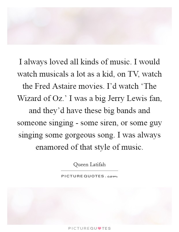I always loved all kinds of music. I would watch musicals a lot as a kid, on TV, watch the Fred Astaire movies. I'd watch 'The Wizard of Oz.' I was a big Jerry Lewis fan, and they'd have these big bands and someone singing - some siren, or some guy singing some gorgeous song. I was always enamored of that style of music Picture Quote #1