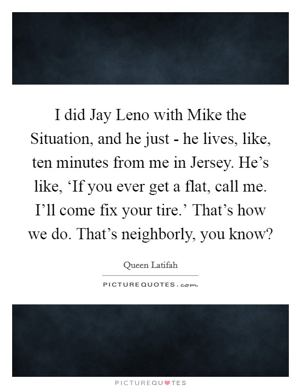 I did Jay Leno with Mike the Situation, and he just - he lives, like, ten minutes from me in Jersey. He's like, 'If you ever get a flat, call me. I'll come fix your tire.' That's how we do. That's neighborly, you know? Picture Quote #1