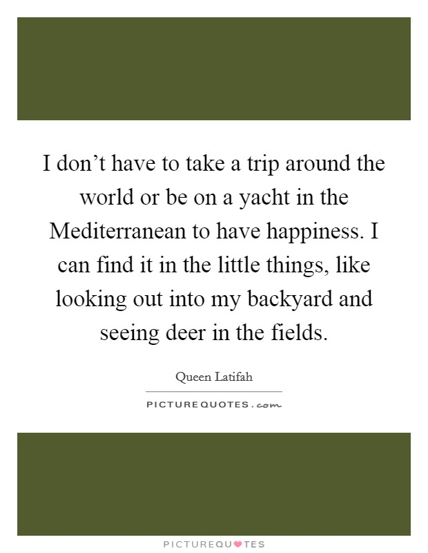 I don't have to take a trip around the world or be on a yacht in the Mediterranean to have happiness. I can find it in the little things, like looking out into my backyard and seeing deer in the fields Picture Quote #1