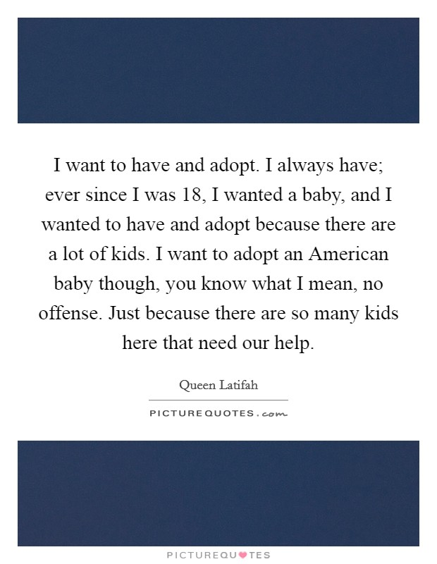 I want to have and adopt. I always have; ever since I was 18, I wanted a baby, and I wanted to have and adopt because there are a lot of kids. I want to adopt an American baby though, you know what I mean, no offense. Just because there are so many kids here that need our help Picture Quote #1
