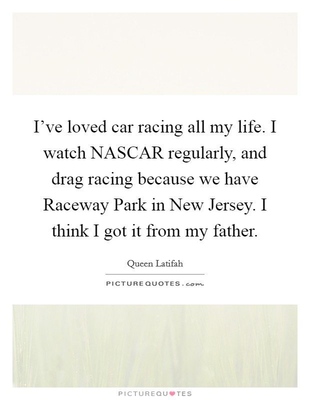 I've loved car racing all my life. I watch NASCAR regularly, and drag racing because we have Raceway Park in New Jersey. I think I got it from my father Picture Quote #1