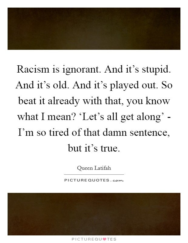 Racism is ignorant. And it's stupid. And it's old. And it's played out. So beat it already with that, you know what I mean? 'Let's all get along' - I'm so tired of that damn sentence, but it's true Picture Quote #1