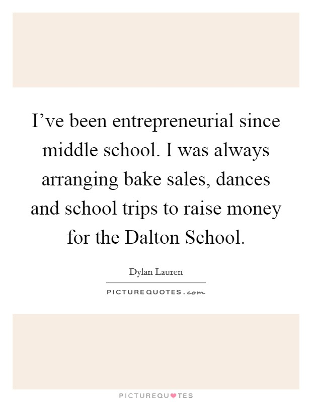 I've been entrepreneurial since middle school. I was always arranging bake sales, dances and school trips to raise money for the Dalton School Picture Quote #1