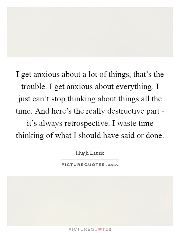 I get anxious about a lot of things, that's the trouble. I get anxious about everything. I just can't stop thinking about things all the time. And here's the really destructive part - it's always retrospective. I waste time thinking of what I should have said or done Picture Quote #1
