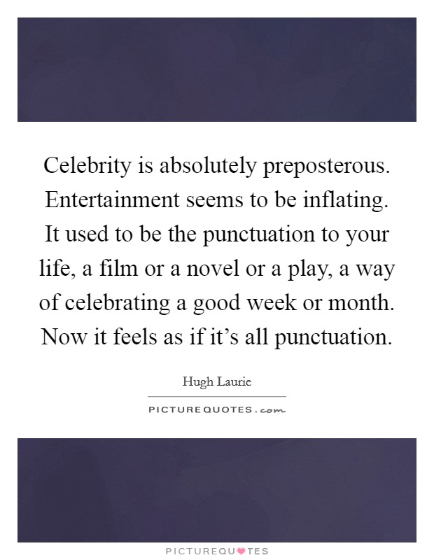 Celebrity is absolutely preposterous. Entertainment seems to be inflating. It used to be the punctuation to your life, a film or a novel or a play, a way of celebrating a good week or month. Now it feels as if it's all punctuation Picture Quote #1