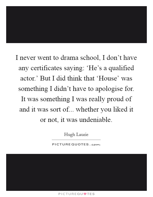 I never went to drama school, I don't have any certificates saying: 'He's a qualified actor.' But I did think that 'House' was something I didn't have to apologise for. It was something I was really proud of and it was sort of... whether you liked it or not, it was undeniable Picture Quote #1