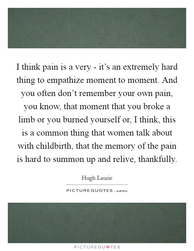 I think pain is a very - it's an extremely hard thing to empathize moment to moment. And you often don't remember your own pain, you know, that moment that you broke a limb or you burned yourself or, I think, this is a common thing that women talk about with childbirth, that the memory of the pain is hard to summon up and relive, thankfully Picture Quote #1