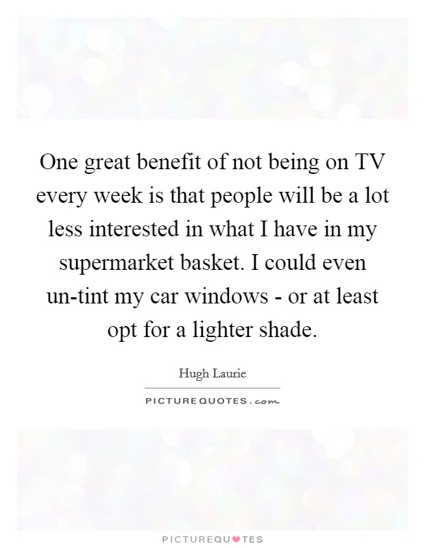 One great benefit of not being on TV every week is that people will be a lot less interested in what I have in my supermarket basket. I could even un-tint my car windows - or at least opt for a lighter shade Picture Quote #1