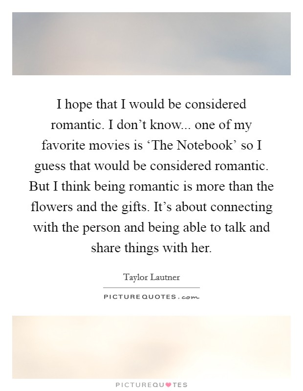 I hope that I would be considered romantic. I don't know... one of my favorite movies is 'The Notebook' so I guess that would be considered romantic. But I think being romantic is more than the flowers and the gifts. It's about connecting with the person and being able to talk and share things with her Picture Quote #1