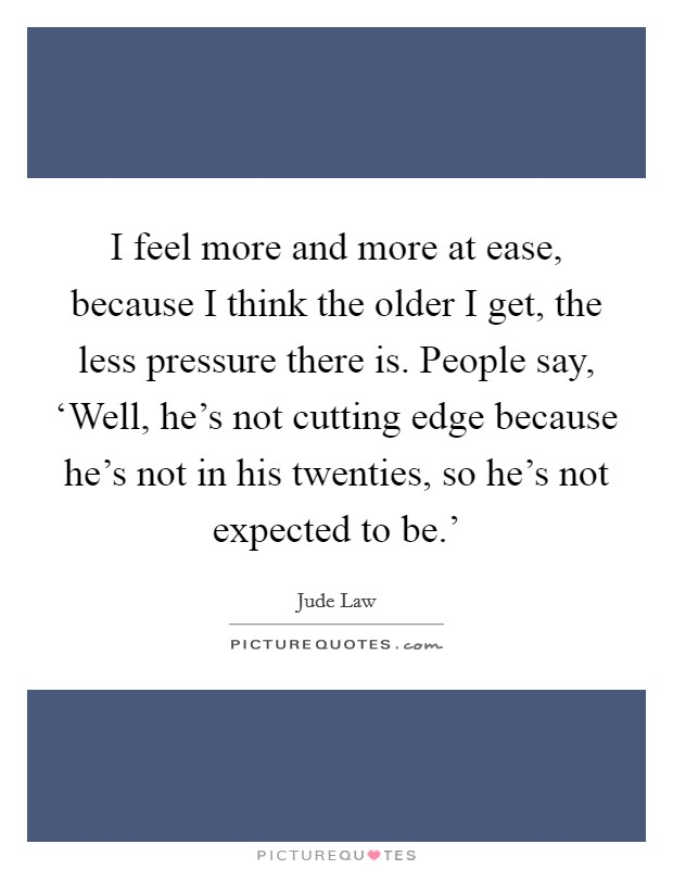 I feel more and more at ease, because I think the older I get, the less pressure there is. People say, 'Well, he's not cutting edge because he's not in his twenties, so he's not expected to be.' Picture Quote #1