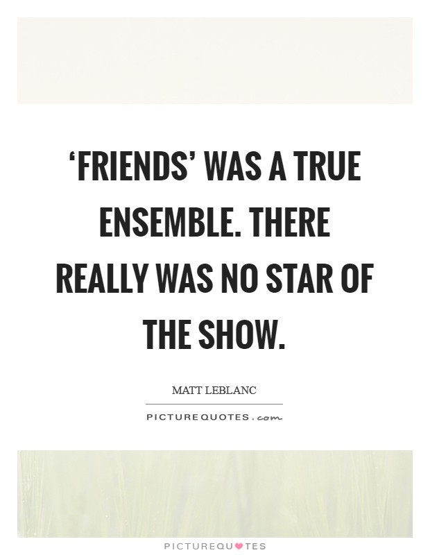 'Friends' was a true ensemble. There really was no star of the show Picture Quote #1