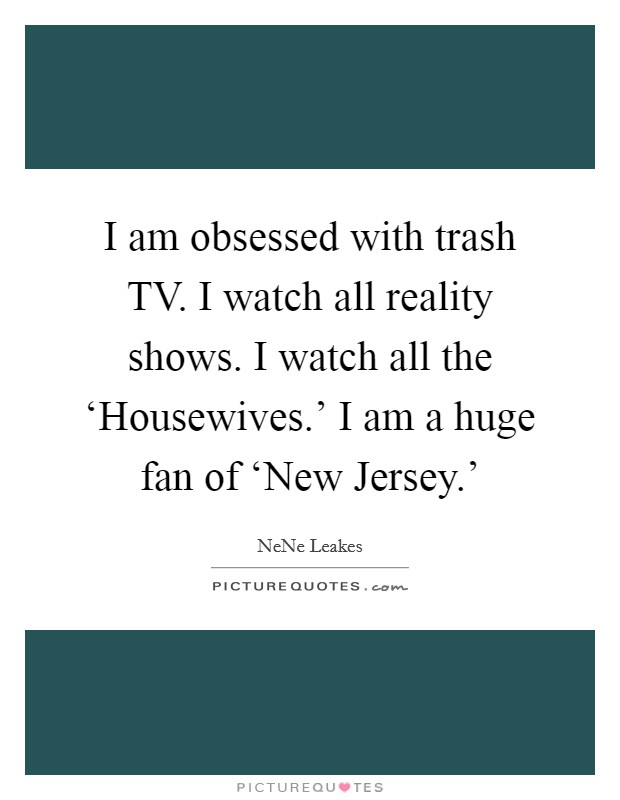I am obsessed with trash TV. I watch all reality shows. I watch all the 'Housewives.' I am a huge fan of 'New Jersey.' Picture Quote #1