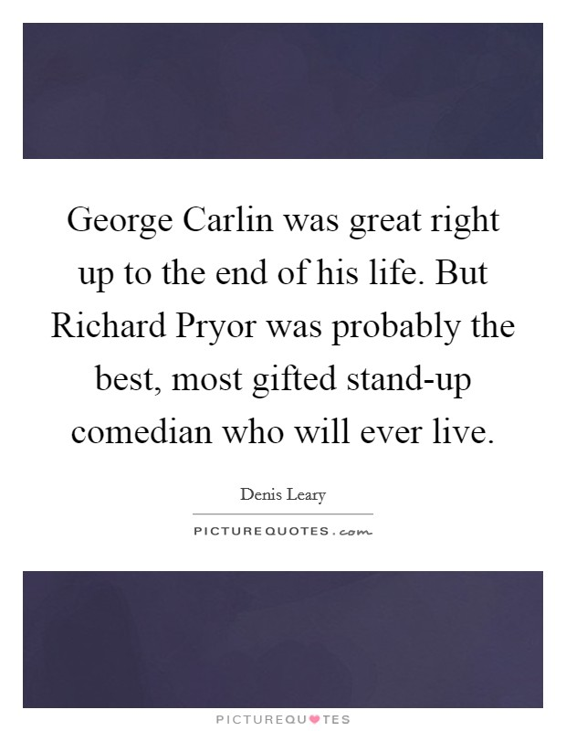 George Carlin was great right up to the end of his life. But Richard Pryor was probably the best, most gifted stand-up comedian who will ever live Picture Quote #1