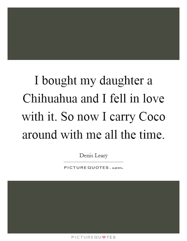 I bought my daughter a Chihuahua and I fell in love with it. So now I carry Coco around with me all the time Picture Quote #1