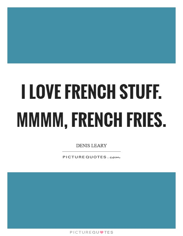 I love French stuff. Mmmm, french fries Picture Quote #1