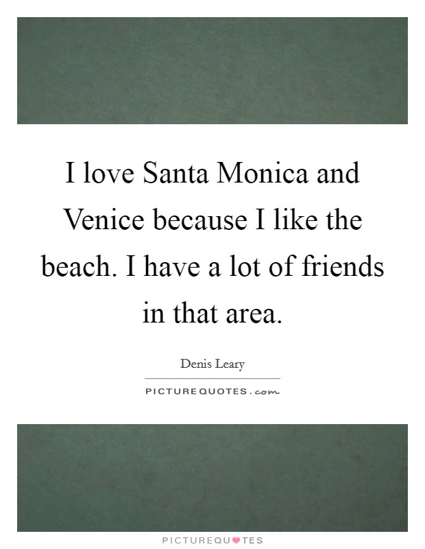 I love Santa Monica and Venice because I like the beach. I have a lot of friends in that area Picture Quote #1