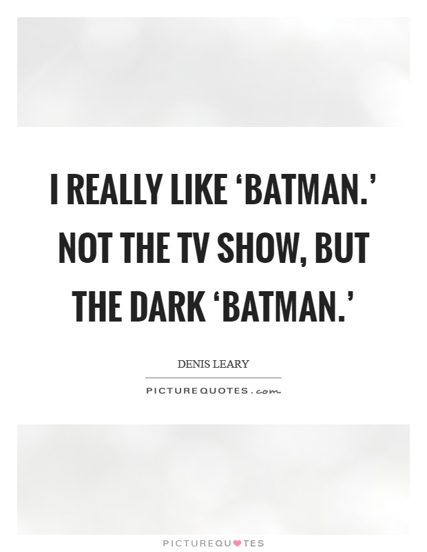 I really like 'Batman.' Not the TV show, but the dark 'Batman.' Picture Quote #1