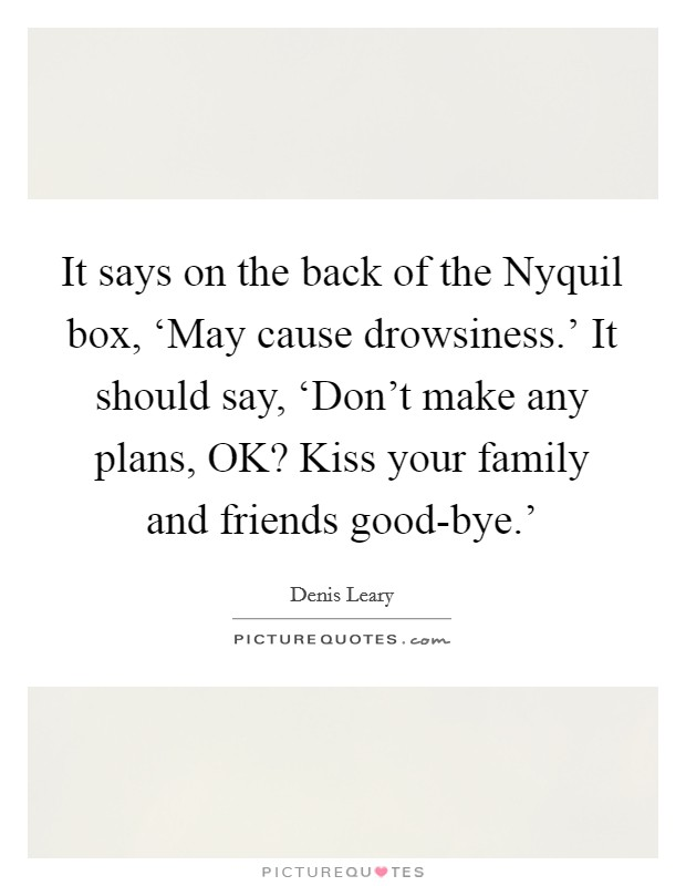 It says on the back of the Nyquil box, 'May cause drowsiness.' It should say, 'Don't make any plans, OK? Kiss your family and friends good-bye.' Picture Quote #1