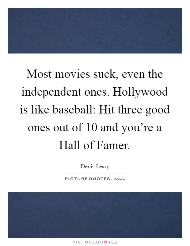 Most movies suck, even the independent ones. Hollywood is like baseball: Hit three good ones out of 10 and you're a Hall of Famer Picture Quote #1