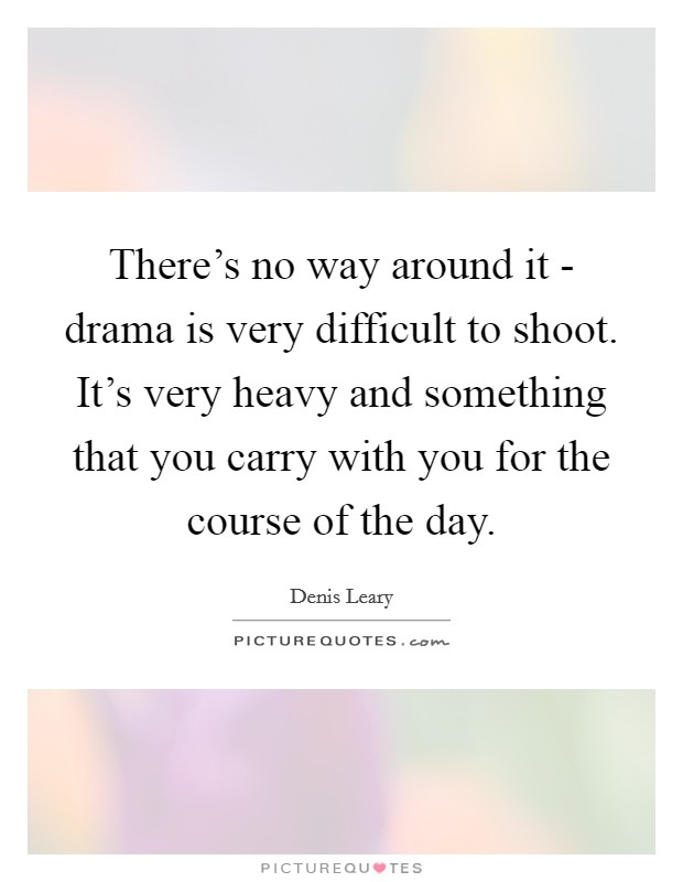 There's no way around it - drama is very difficult to shoot. It's very heavy and something that you carry with you for the course of the day Picture Quote #1