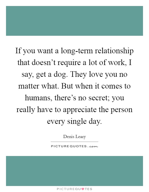 If you want a long-term relationship that doesn't require a lot of work, I say, get a dog. They love you no matter what. But when it comes to humans, there's no secret; you really have to appreciate the person every single day Picture Quote #1